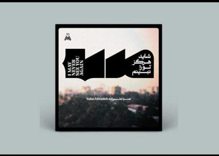 آلبوم «شاید هرگز تو را نبینم» از صبا علیزاده می شود